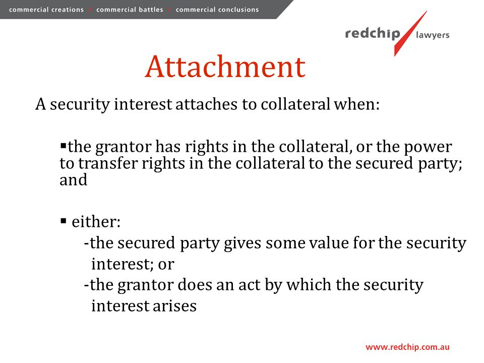 Enforceability A security interest is enforceable against a third party in respect of collateral if: the security interest is attached to the collateral; and:  the secured party possesses the collateral;  the secured party has control of collateral; or  the parties have entered into a security agreement.