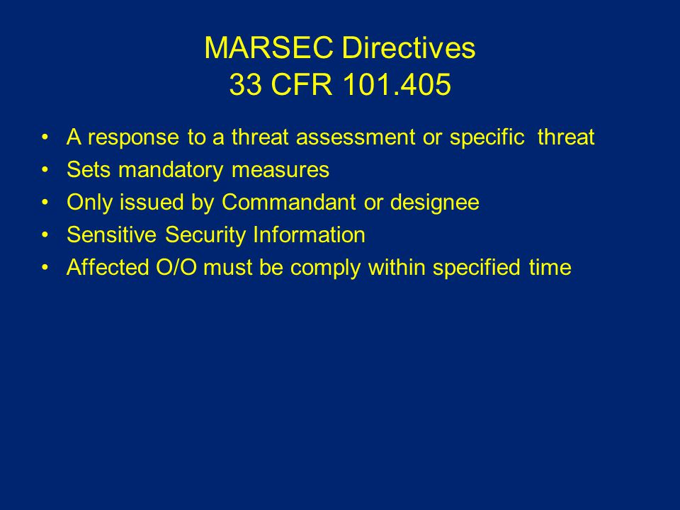 MARSEC Directives 33 CFR 101.405 A response to a threat assessment or specific threat Sets mandatory measures Only issued by Commandant or designee Sensitive Security Information Affected O/O must be comply within specified time