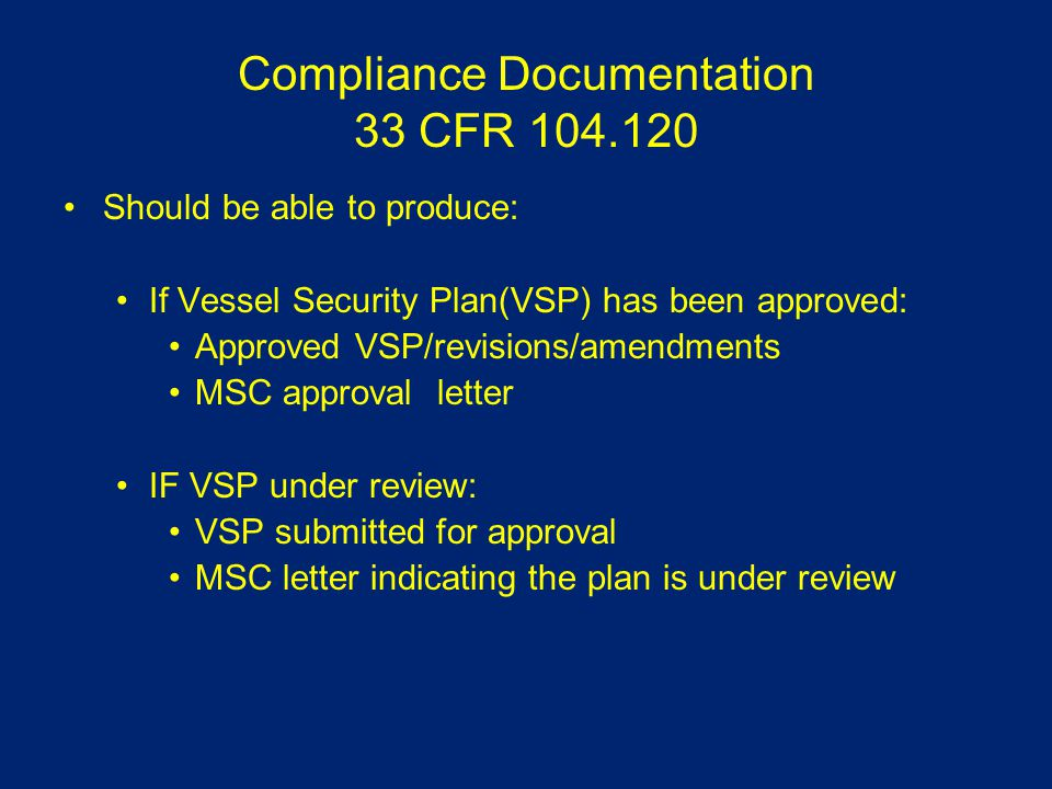 Compliance Documentation 33 CFR 104.120 Should be able to produce: If Vessel Security Plan(VSP) has been approved: Approved VSP/revisions/amendments MSC approval letter IF VSP under review: VSP submitted for approval MSC letter indicating the plan is under review