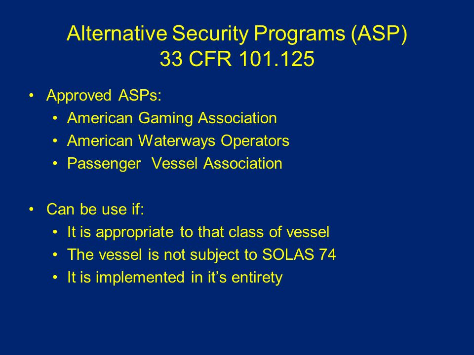 Alternative Security Programs (ASP) 33 CFR 101.125 Approved ASPs: American Gaming Association American Waterways Operators Passenger Vessel Association Can be use if: It is appropriate to that class of vessel The vessel is not subject to SOLAS 74 It is implemented in it's entirety