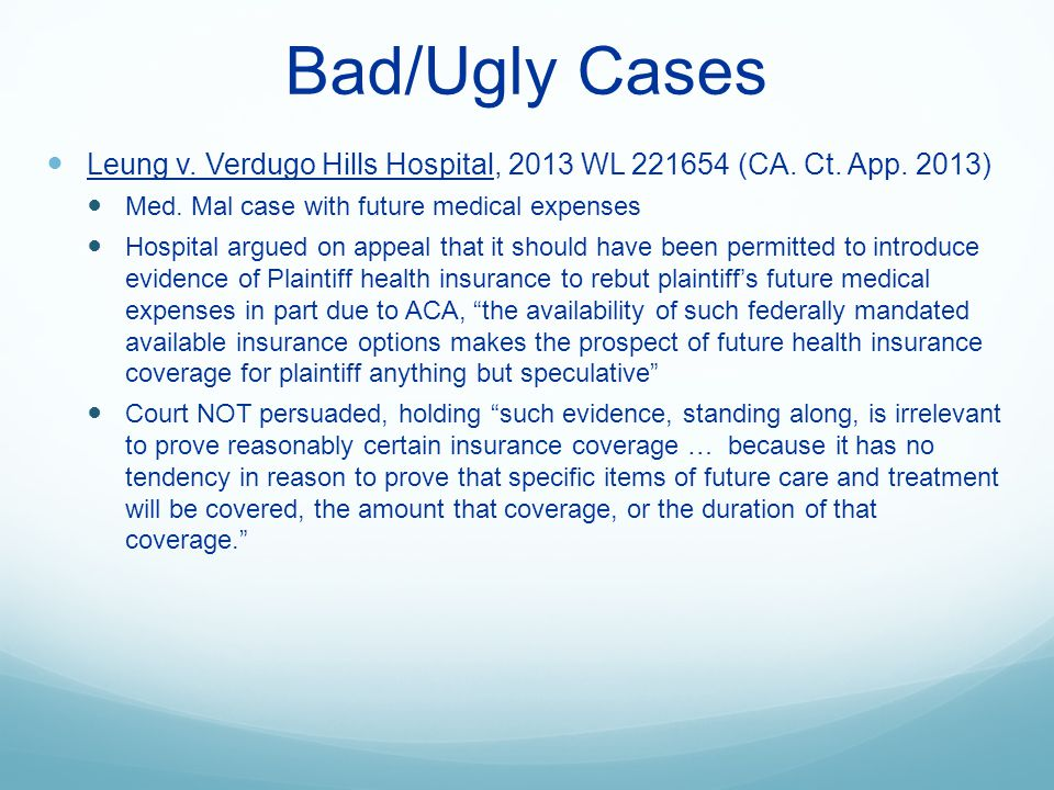 Bad/Ugly Cases Leung v. Verdugo Hills Hospital, 2013 WL 221654 (CA. Ct. App. 2013) Med. Mal case with future medical expenses Hospital argued on appea