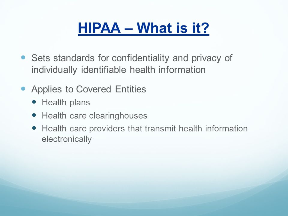 HIPAA – What is it? Sets standards for confidentiality and privacy of individually identifiable health information Applies to Covered Entities Health