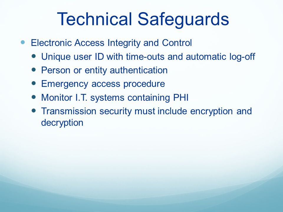 Technical Safeguards Electronic Access Integrity and Control Unique user ID with time-outs and automatic log-off Person or entity authentication Emerg