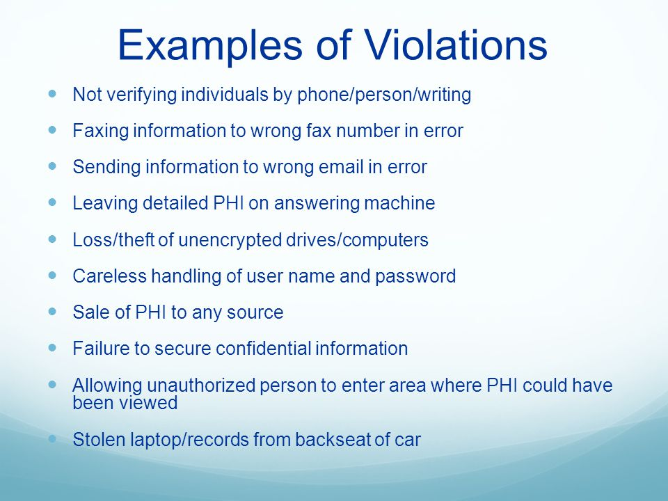 Examples of Violations Not verifying individuals by phone/person/writing Faxing information to wrong fax number in error Sending information to wrong