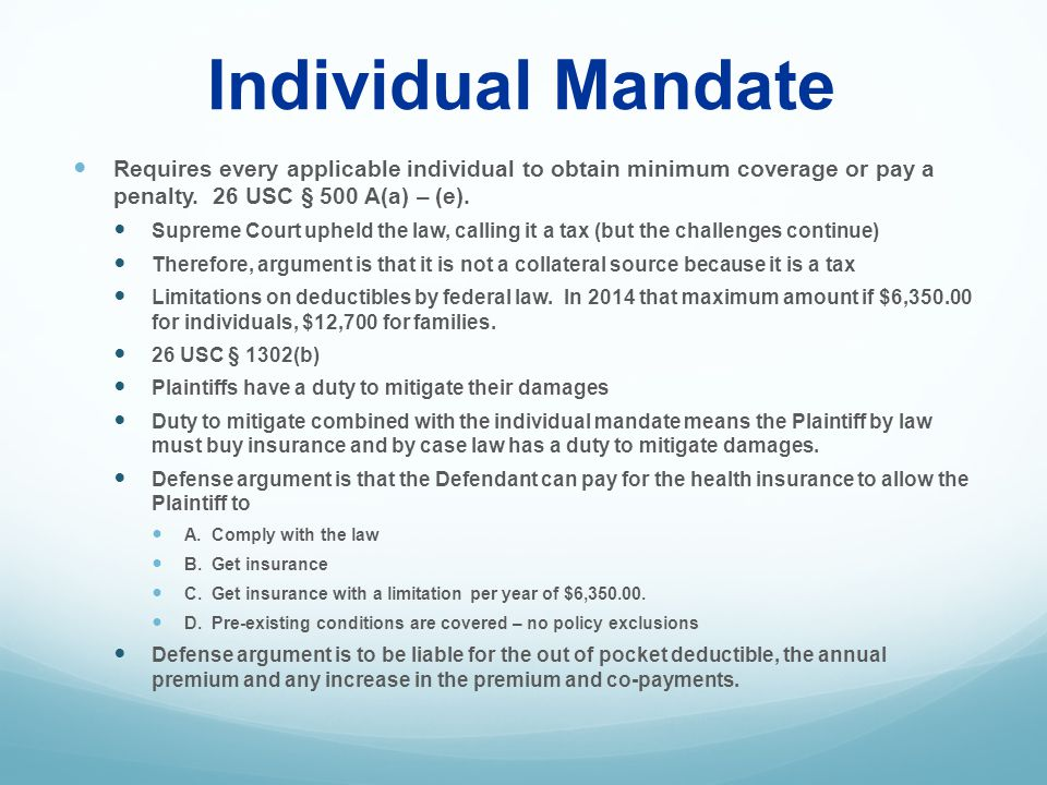 Individual Mandate Requires every applicable individual to obtain minimum coverage or pay a penalty. 26 USC § 500 A(a) – (e). Supreme Court upheld the