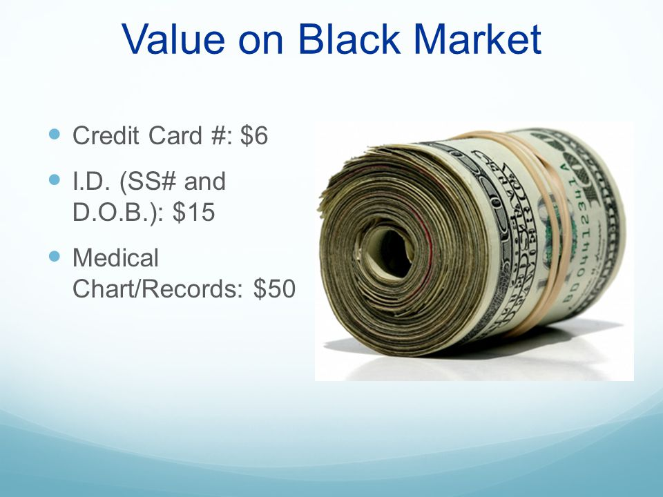 Value on Black Market Credit Card #: $6 I.D. (SS# and D.O.B.): $15 Medical Chart/Records: $50
