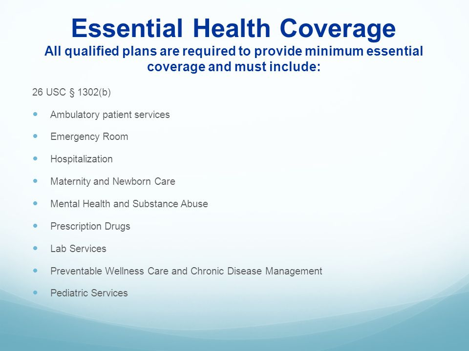 Essential Health Coverage All qualified plans are required to provide minimum essential coverage and must include: 26 USC § 1302(b) Ambulatory patient
