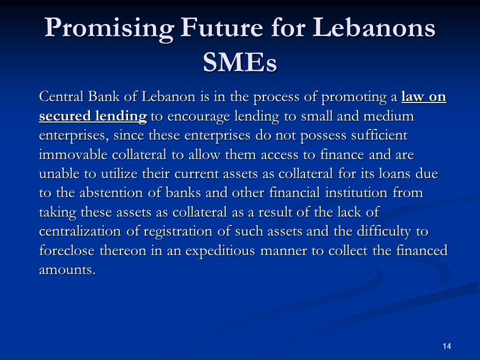 Promising Future for Lebanons SMEs Central Bank of Lebanon is in the process of promoting a law on secured lending to encourage lending to small and medium enterprises, since these enterprises do not possess sufficient immovable collateral to allow them access to finance and are unable to utilize their current assets as collateral for its loans due to the abstention of banks and other financial institution from taking these assets as collateral as a result of the lack of centralization of registration of such assets and the difficulty to foreclose thereon in an expeditious manner to collect the financed amounts.