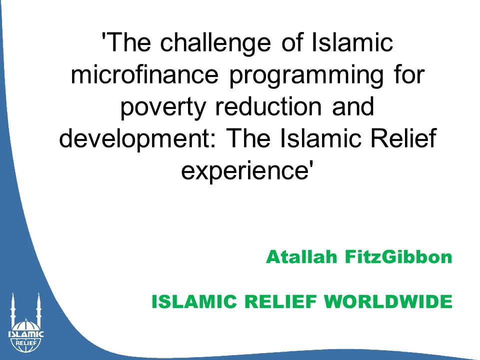 Overview - Introducing Islamic Relief Worldwide - Objectives of I-MF for IRW - The Islamic Relief microfinance experience - The challenge for Islamic microfinance - The Way Forward