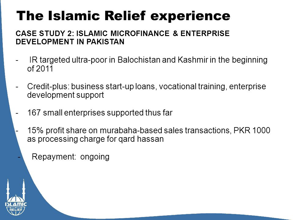 The Islamic Relief experience CASE STUDY 2: ISLAMIC MICROFINANCE & ENTERPRISE DEVELOPMENT IN PAKISTAN - IR targeted ultra-poor in Balochistan and Kashmir in the beginning of 2011 -Credit-plus: business start-up loans, vocational training, enterprise development support -167 small enterprises supported thus far -15% profit share on murabaha-based sales transactions, PKR 1000 as processing charge for qard hassan - Repayment: ongoing