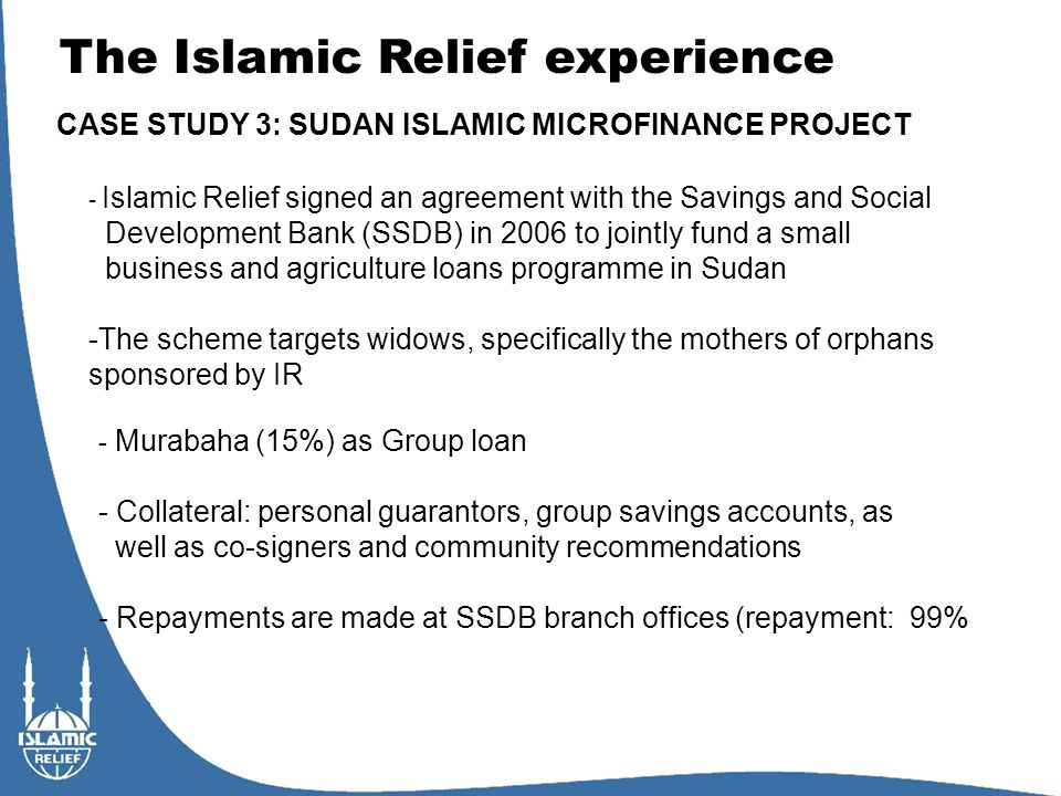 The Islamic Relief experience CASE STUDY 3: SUDAN ISLAMIC MICROFINANCE PROJECT - Islamic Relief signed an agreement with the Savings and Social Development Bank (SSDB) in 2006 to jointly fund a small business and agriculture loans programme in Sudan -The scheme targets widows, specifically the mothers of orphans sponsored by IR - Murabaha (15%) as Group loan - Collateral: personal guarantors, group savings accounts, as well as co-signers and community recommendations - Repayments are made at SSDB branch offices (repayment: 99%