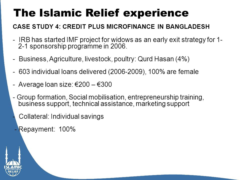 The Islamic Relief experience CASE STUDY 4: CREDIT PLUS MICROFINANCE IN BANGLADESH - IRB has started IMF project for widows as an early exit strategy for 1- 2-1 sponsorship programme in 2006.