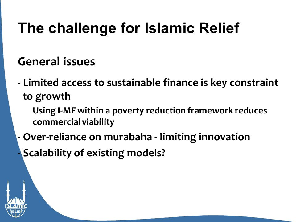 The challenge for Islamic Relief General issues - Limited access to sustainable finance is key constraint to growth Using I-MF within a poverty reduction framework reduces commercial viability - Over-reliance on murabaha - limiting innovation - Scalability of existing models