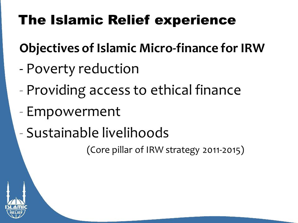 The Islamic Relief experience Basic features – compared with conventional MF Retaining the basic operational format of MFIs Social mobilization (group – individually) Weekly/Monthly repayments Coupled often with social development (sustainable livelihoods) Distinguishing features of IRW I-MF: Sources of Funds external sources (IDB, QC, IICO, DfID, Scottish Government etc.) but also sadaqah, general donations (and awqaf) from the IR family Use of funds (Mode of Financing) Qard hasan Sale based and hiring modes (murabahah) Profit-sharing modes (Musharakah and mudarabah)