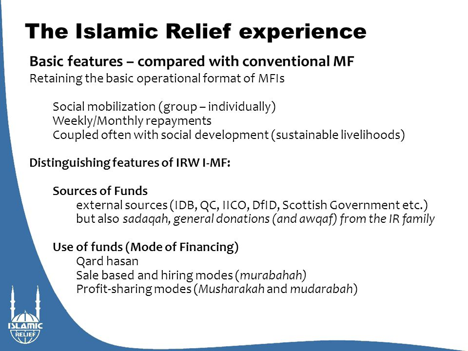 The Islamic Relief experience Islamic micro-finance rationale for IRW: Shari'ah compliant: meets with donor, beneficiary and IR ethical standards Mitigating Credit Risk CR mitigated primarily by social collateral and also group savings Mitigating Moral Hazard Murabaha: as asset/good given instead of cash, chances of diversion and default decreases Mudaraba/Musharaka: monitoring & auditing Economic Viability Zero capital costs (donor funding) Variable administrative costs Murabaha: high transaction cost Mudaraba/Musharaka: enterprise support, monitoring & auditing cost