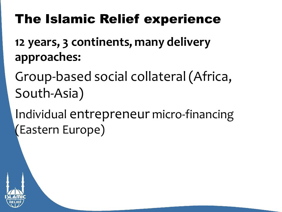 The Islamic Relief experience 12 years, 3 continents, many delivery approaches: Group-based social collateral (Africa, South-Asia) I ndividual entrepreneur micro-financing (Eastern Europe)
