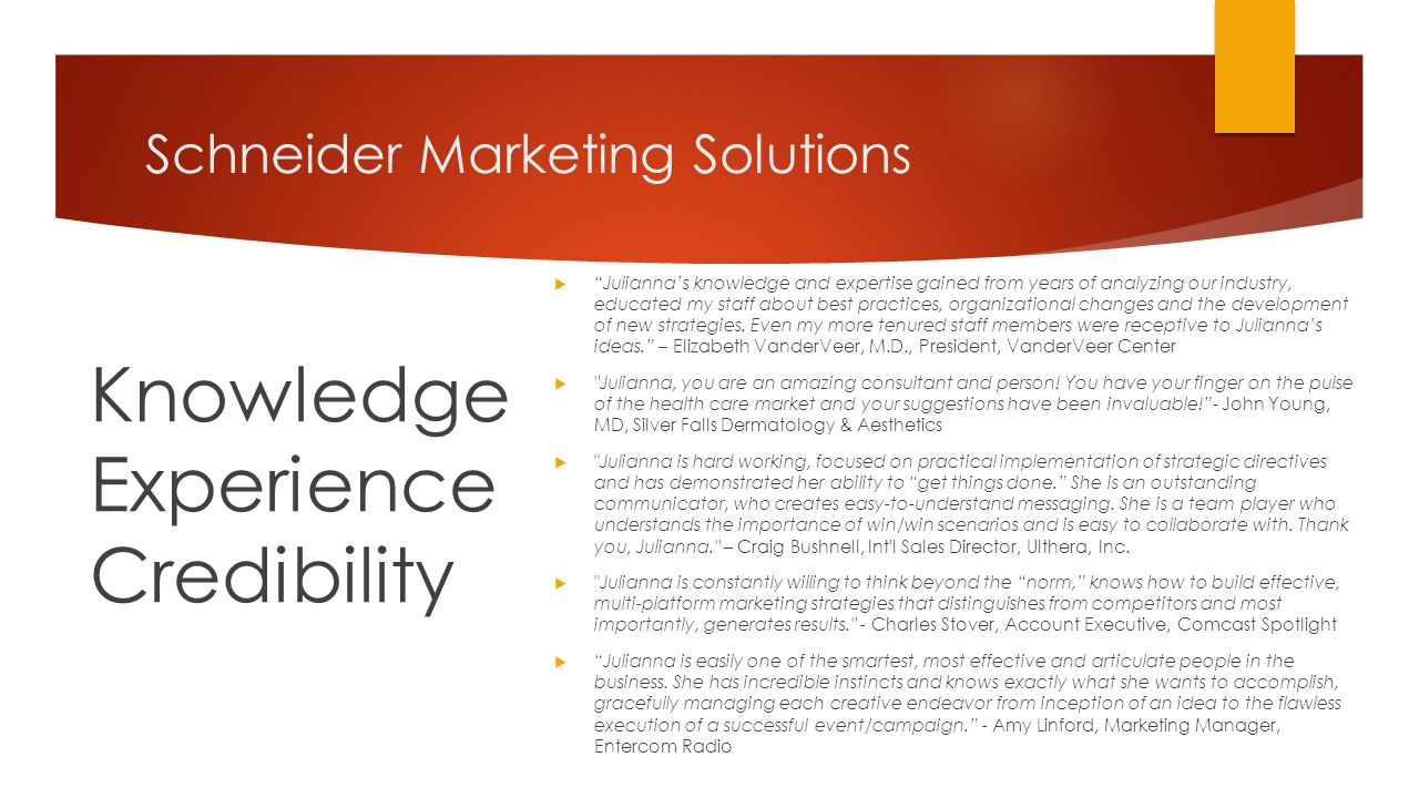 Schneider Marketing Solutions Knowledge Experience Credibility  Julianna's knowledge and expertise gained from years of analyzing our industry, educated my staff about best practices, organizational changes and the development of new strategies.