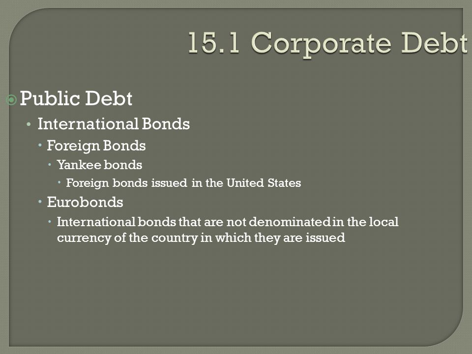 15.1 Corporate Debt  Public Debt International Bonds  Foreign Bonds  Yankee bonds  Foreign bonds issued in the United States  Eurobonds  Interna