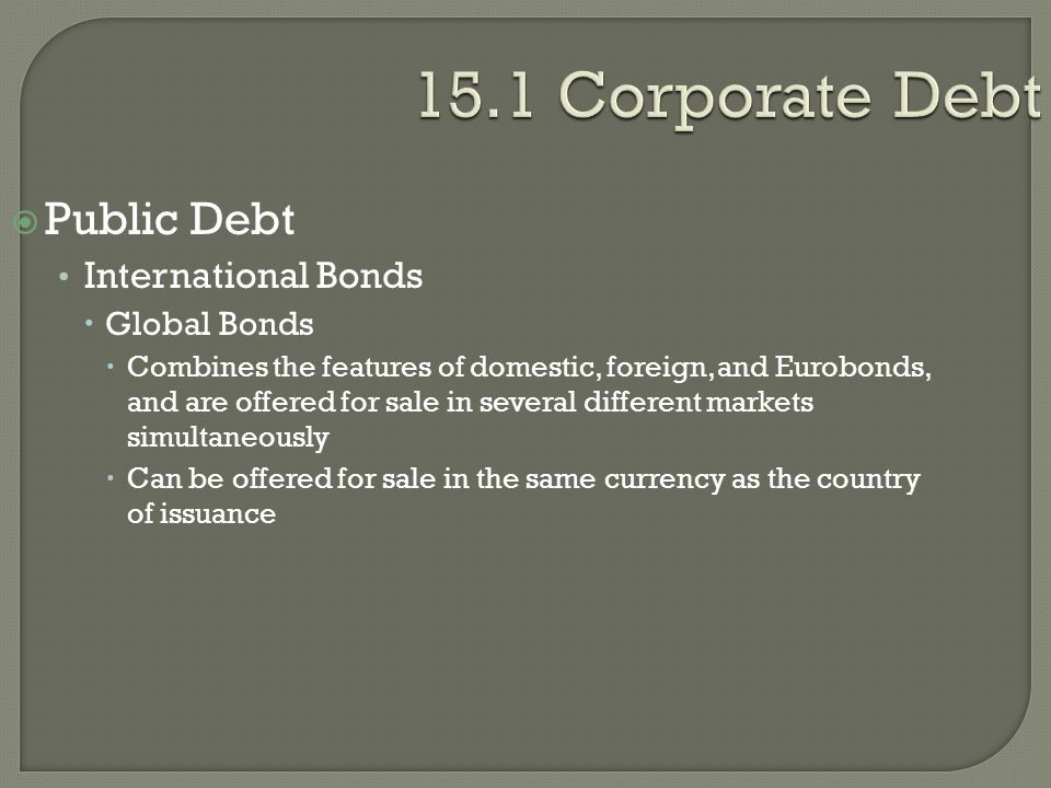15.1 Corporate Debt  Public Debt International Bonds  Global Bonds  Combines the features of domestic, foreign, and Eurobonds, and are offered for