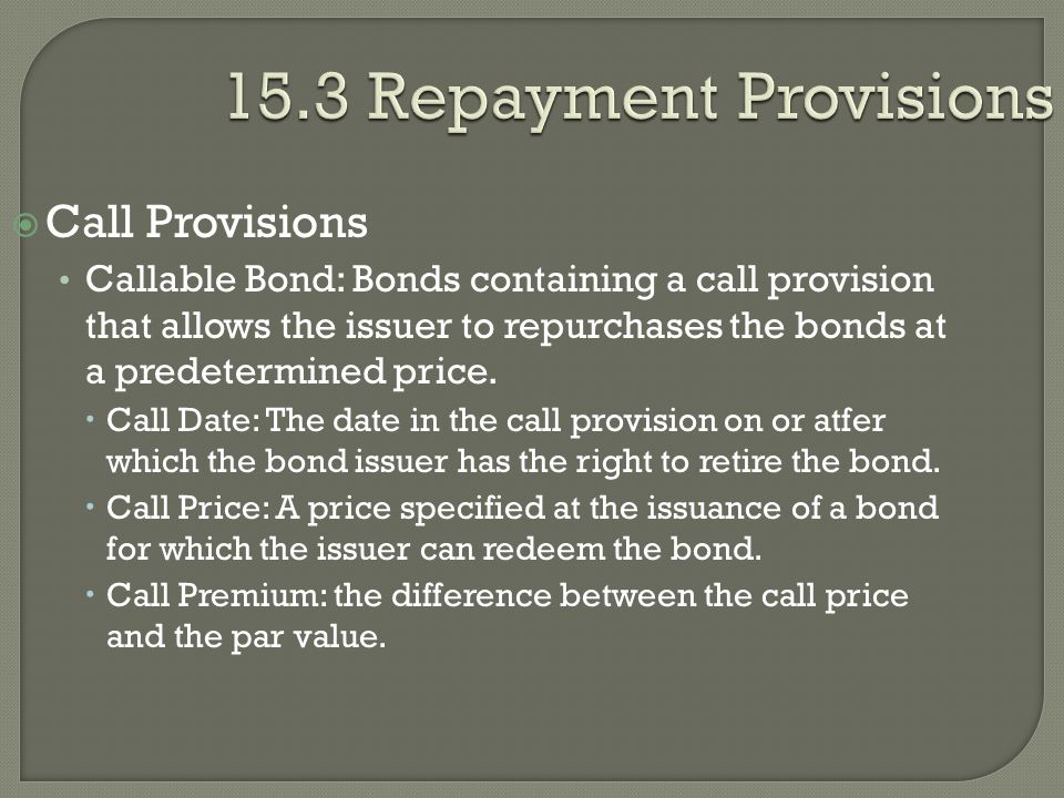 15.3 Repayment Provisions  Call Provisions Callable Bond: Bonds containing a call provision that allows the issuer to repurchases the bonds at a pred