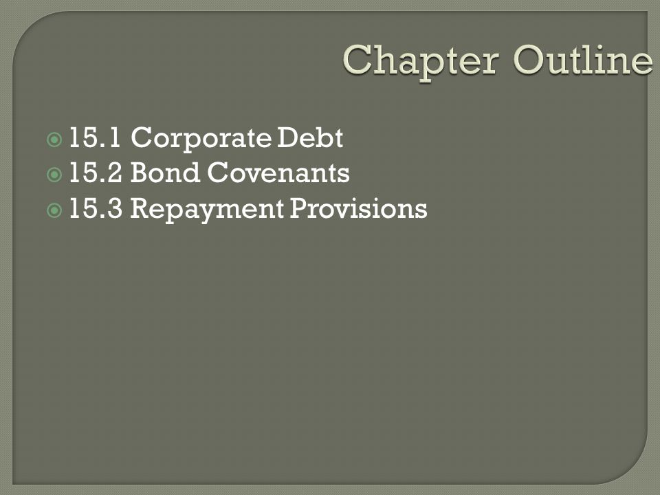 Chapter Outline  15.1 Corporate Debt  15.2 Bond Covenants  15.3 Repayment Provisions