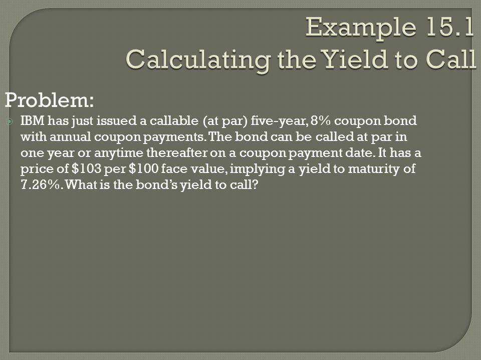 Example 15.1 Calculating the Yield to Call Problem:  IBM has just issued a callable (at par) five-year, 8% coupon bond with annual coupon payments. T