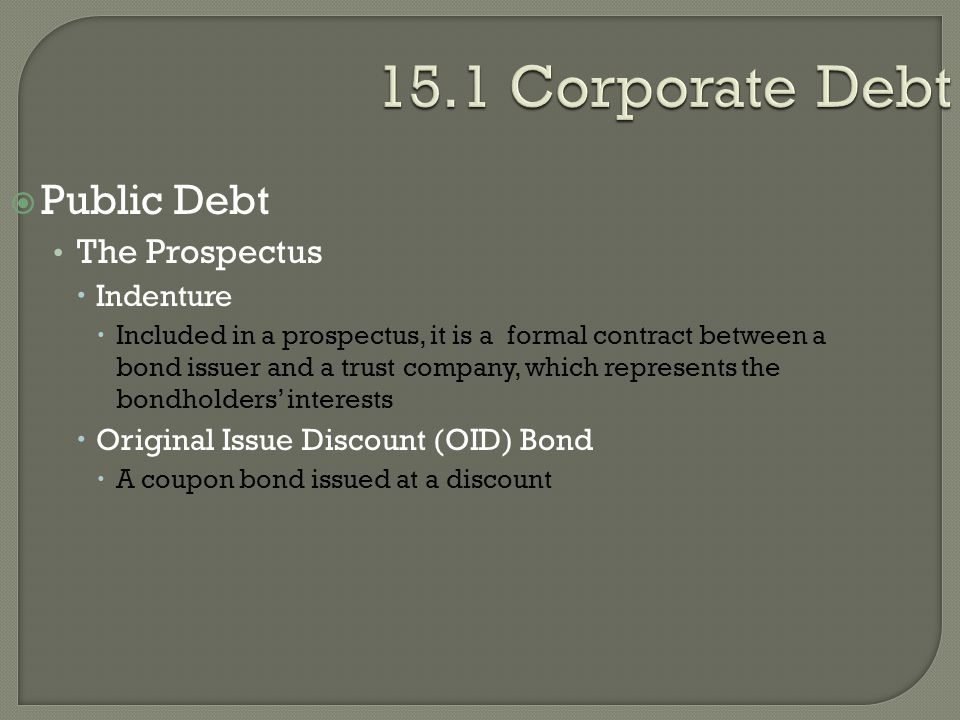 15.1 Corporate Debt  Public Debt The Prospectus  Indenture  Included in a prospectus, it is a formal contract between a bond issuer and a trust com