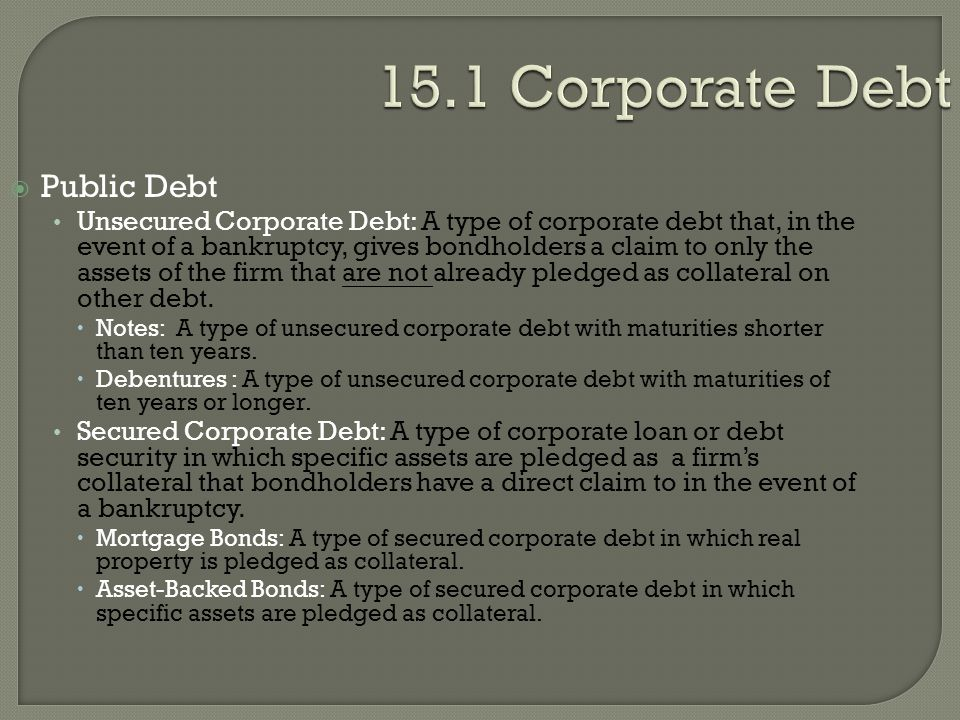 15.1 Corporate Debt  Public Debt Unsecured Corporate Debt: A type of corporate debt that, in the event of a bankruptcy, gives bondholders a claim to