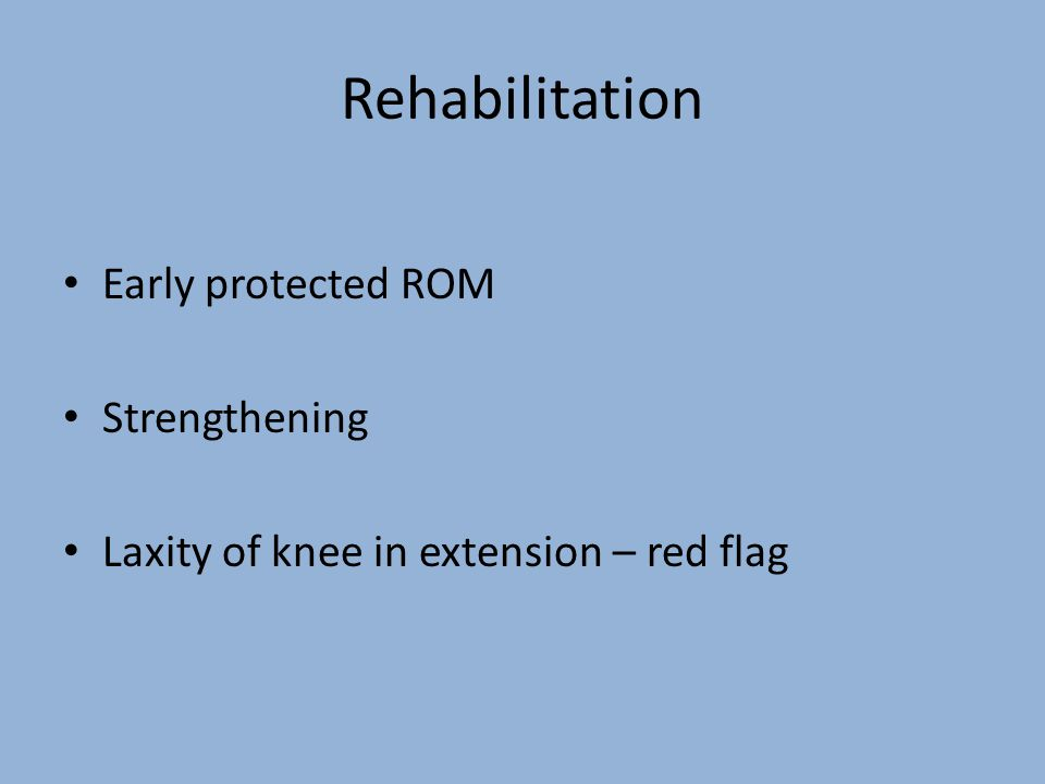 Rehabilitation Early protected ROM Strengthening Laxity of knee in extension – red flag