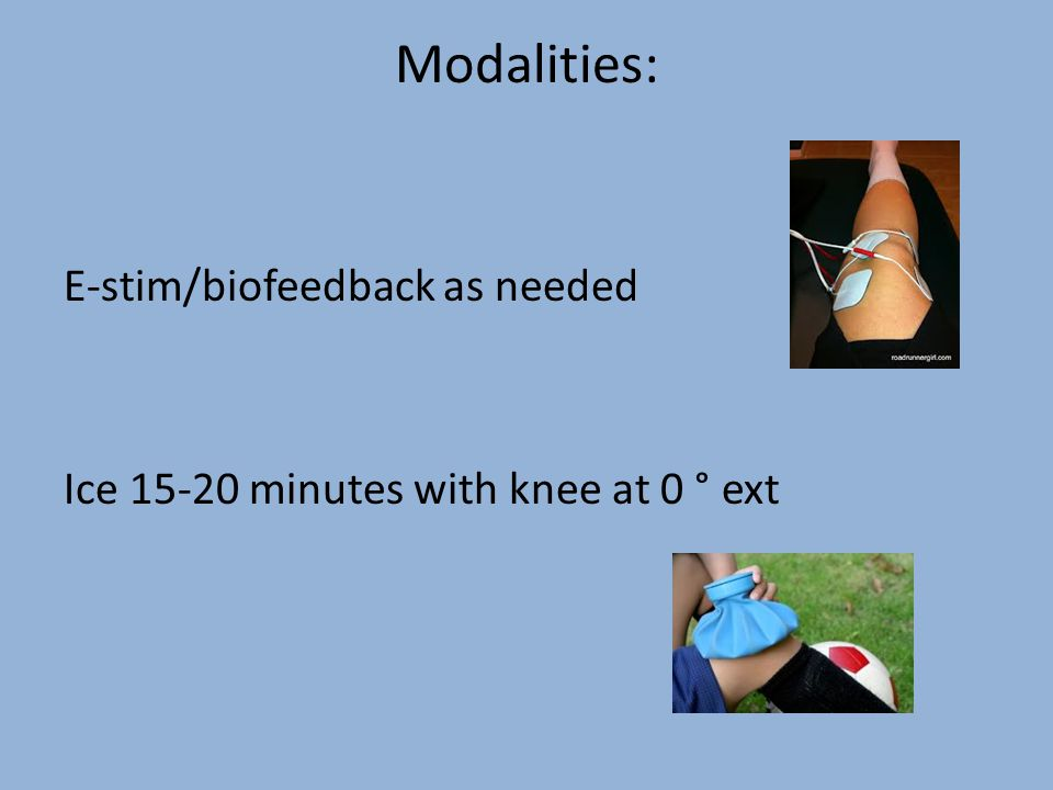 Modalities: E-stim/biofeedback as needed Ice 15-20 minutes with knee at 0 ° ext
