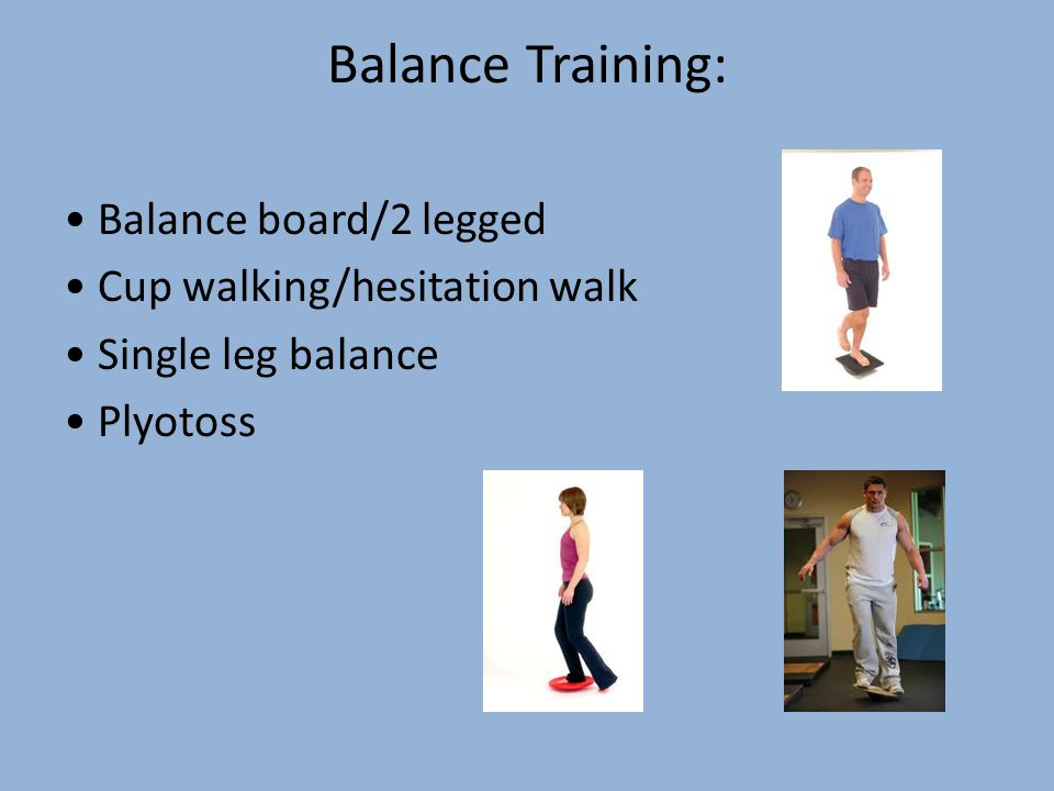 Balance Training: Balance board/2 legged Cup walking/hesitation walk Single leg balance Plyotoss