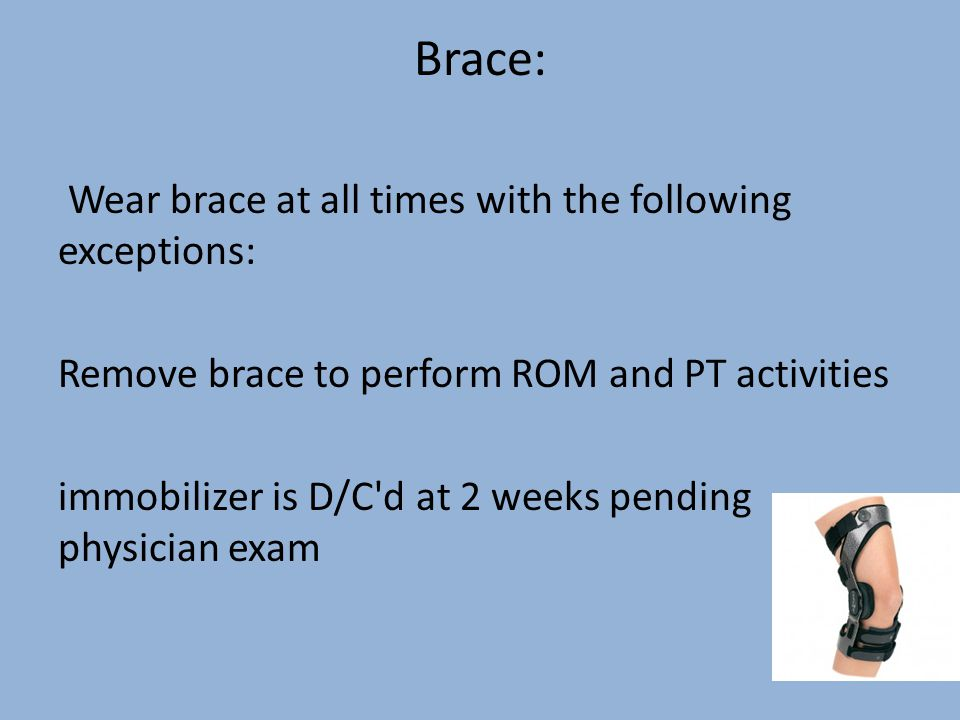 Brace: Wear brace at all times with the following exceptions: Remove brace to perform ROM and PT activities immobilizer is D/C d at 2 weeks pending physician exam