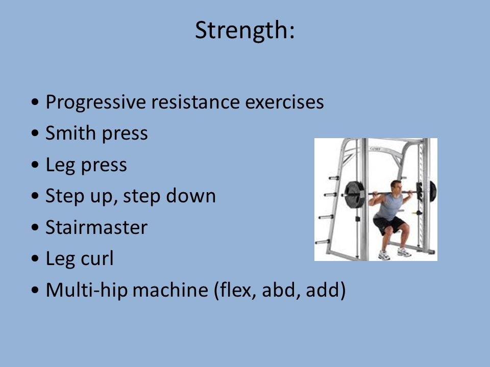 Strength: Progressive resistance exercises Smith press Leg press Step up, step down Stairmaster Leg curl Multi-hip machine (flex, abd, add)