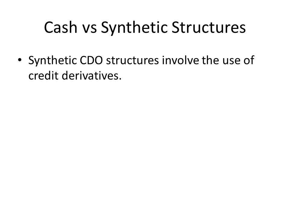 Cash vs Synthetic Structures Synthetic CDO structures involve the use of credit derivatives.