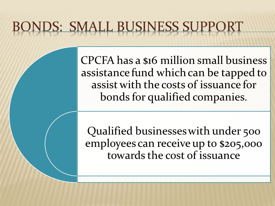 CPCFA has a $16 million small business assistance fund which can be tapped to assist with the costs of issuance for bonds for qualified companies.
