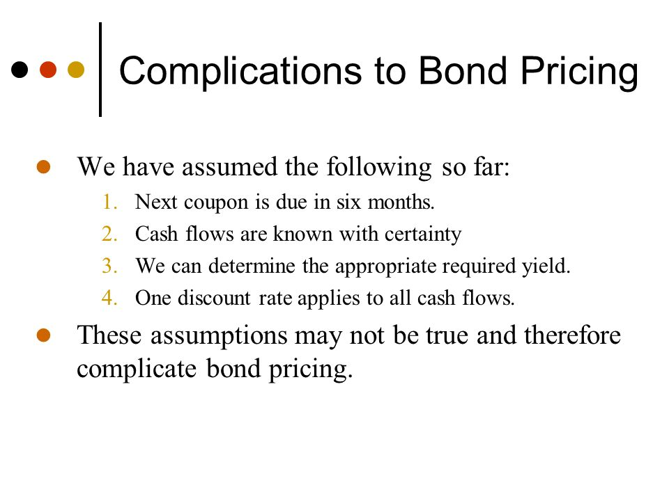 Complications to Bond Pricing We have assumed the following so far: 1.Next coupon is due in six months. 2.Cash flows are known with certainty 3.We can