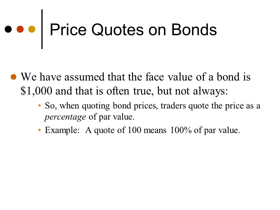 Price Quotes on Bonds We have assumed that the face value of a bond is $1,000 and that is often true, but not always: So, when quoting bond prices, tr
