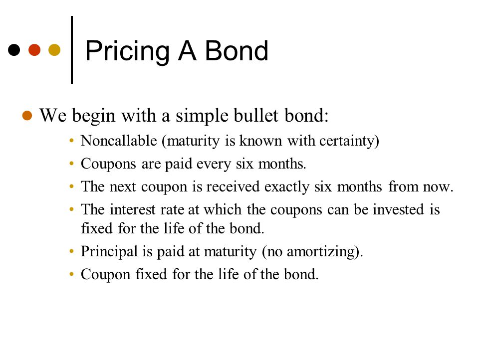 Pricing A Bond We begin with a simple bullet bond: Noncallable (maturity is known with certainty) Coupons are paid every six months. The next coupon i
