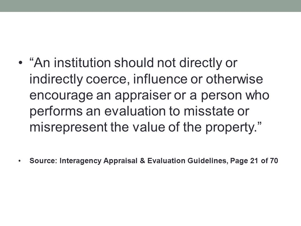 """""""An institution should not directly or indirectly coerce, influence or otherwise encourage an appraiser or a person who performs an evaluation to miss"""
