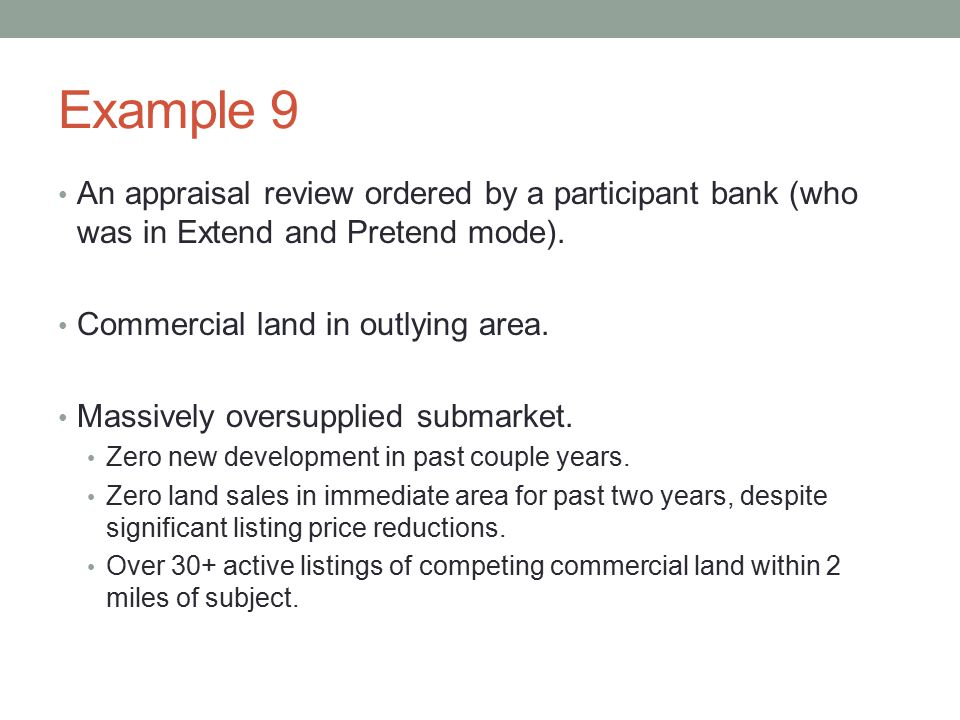 Example 9 An appraisal review ordered by a participant bank (who was in Extend and Pretend mode). Commercial land in outlying area. Massively oversupp