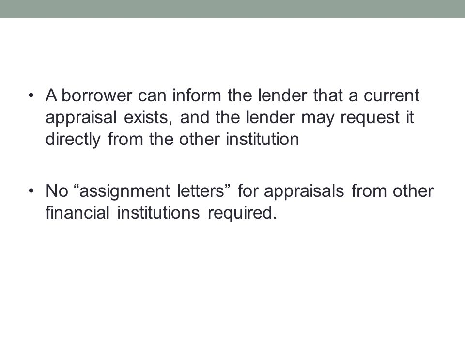 """A borrower can inform the lender that a current appraisal exists, and the lender may request it directly from the other institution No """"assignment let"""