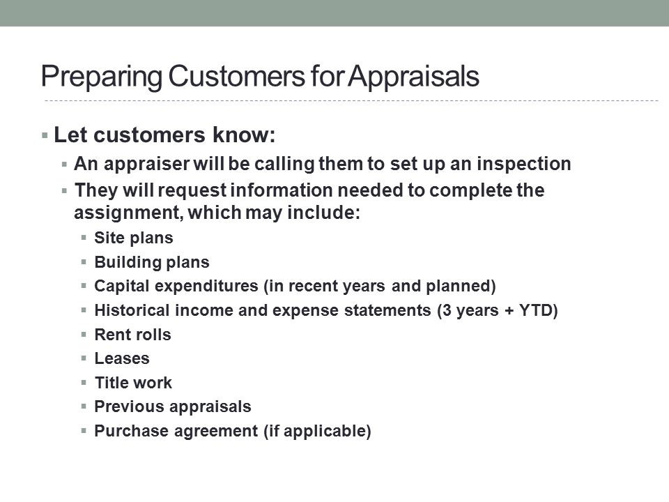 Preparing Customers for Appraisals  Let customers know:  An appraiser will be calling them to set up an inspection  They will request information n
