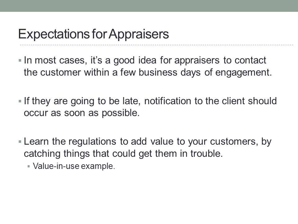 Expectations for Appraisers  In most cases, it's a good idea for appraisers to contact the customer within a few business days of engagement.  If th