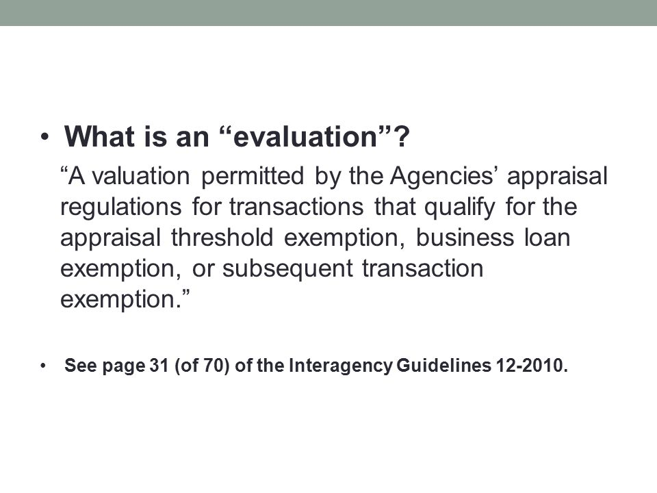 """What is an """"evaluation""""? """"A valuation permitted by the Agencies' appraisal regulations for transactions that qualify for the appraisal threshold exemp"""