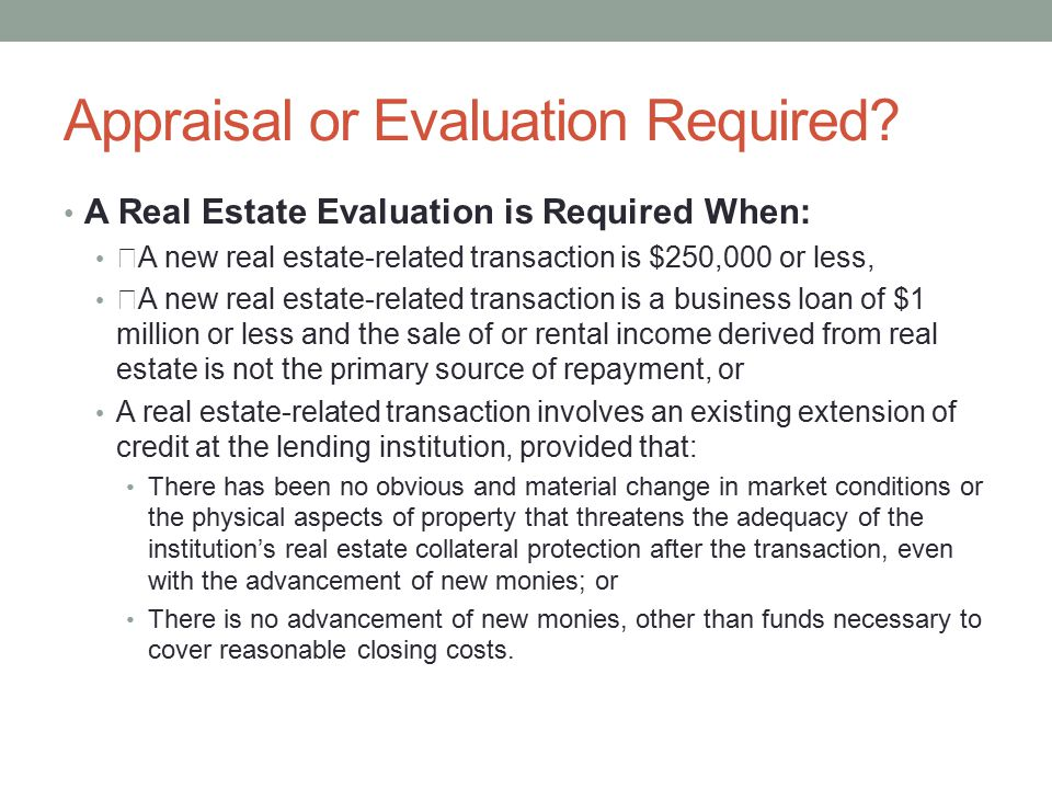 """Appraisal or Evaluation Required? A Real Estate Evaluation is Required When: """"A new real estate-related transaction is $250,000 or less, """"A new real e"""