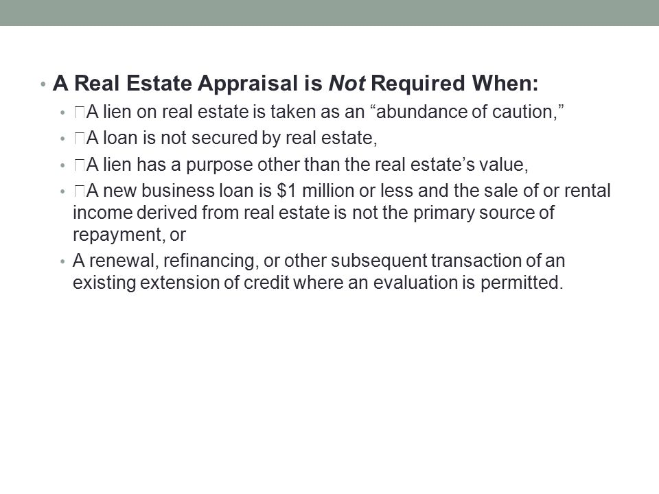 """A Real Estate Appraisal is Not Required When: """"A lien on real estate is taken as an """"abundance of caution,"""" """"A loan is not secured by real estate, """"A"""
