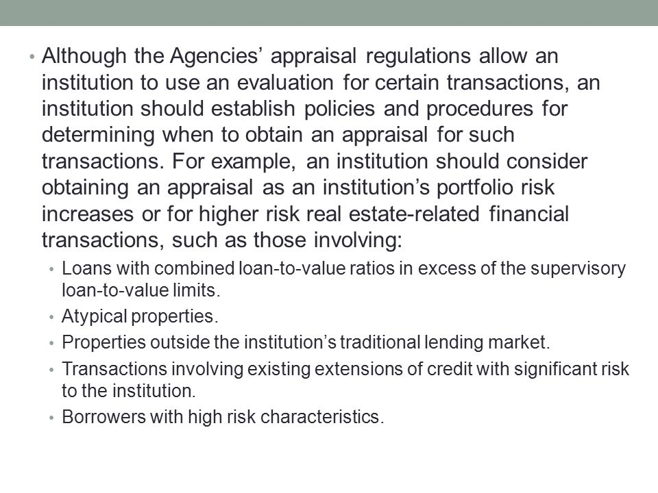 Although the Agencies' appraisal regulations allow an institution to use an evaluation for certain transactions, an institution should establish polic
