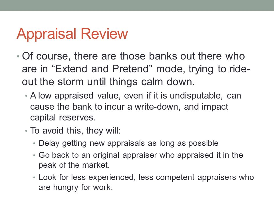 """Appraisal Review Of course, there are those banks out there who are in """"Extend and Pretend"""" mode, trying to ride- out the storm until things calm down"""