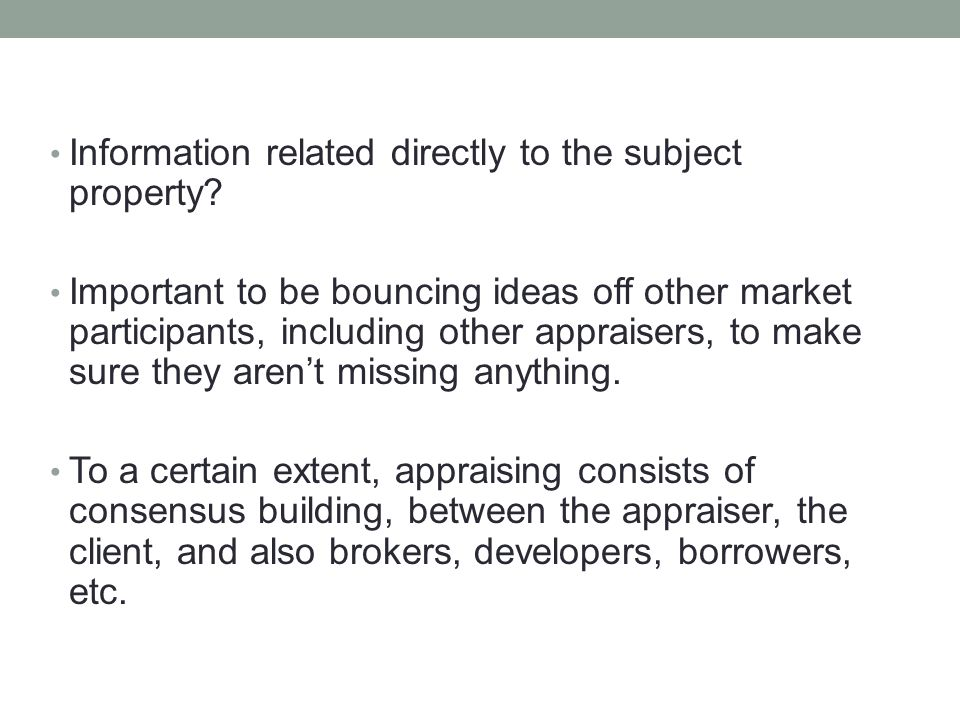Information related directly to the subject property? Important to be bouncing ideas off other market participants, including other appraisers, to mak