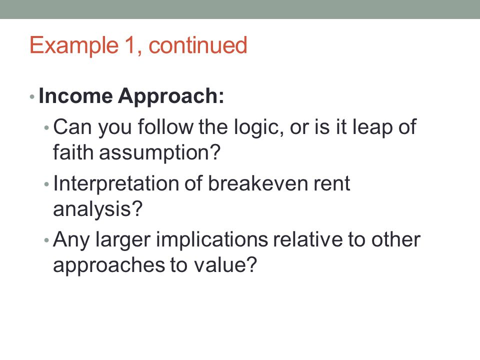 Example 1, continued Income Approach: Can you follow the logic, or is it leap of faith assumption? Interpretation of breakeven rent analysis? Any larg